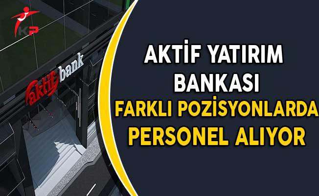Aktif Yatırım Bankası Farklı Pozisyonlarda Personel Alımı Yapıyor