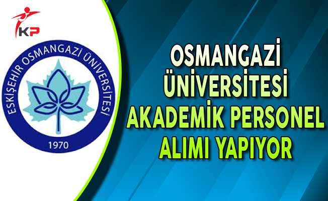Eskişehir Osmangazi Üniversitesi Akademik Personel Alımı Yapıyor
