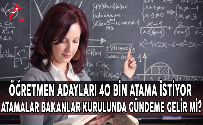 Öğretmen Adayları 40 Bin Atama İstiyor, Atamalar Bakanlar Kurulu'nda Gündeme Gelir Mi?