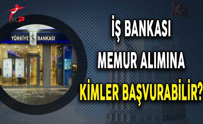İş Bankası Memur Alımına Kimler Başvuru Yapabilir?