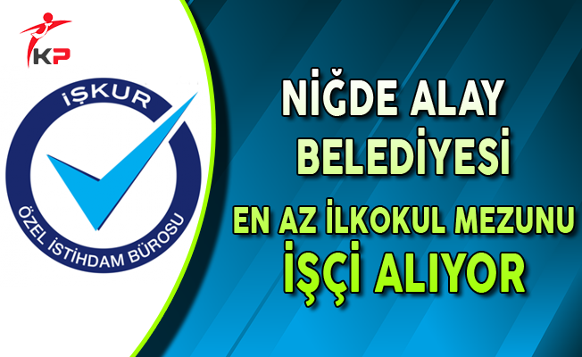 Niğde Alay Belediyesi En Az İlkokul Mezunu İşçi Alıyor