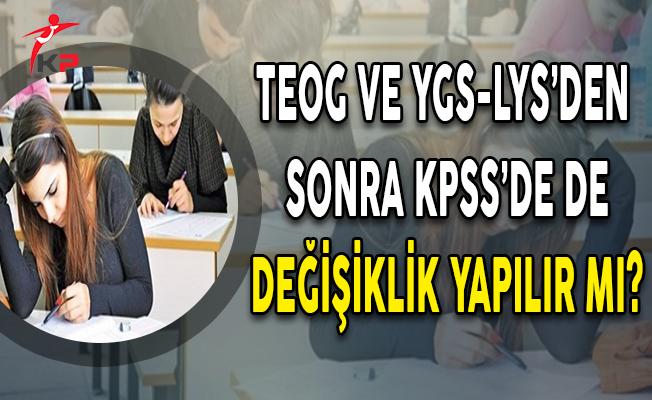 TEOG ve YGS-LYS'den Sonra KPSS'de de Değişiklik Yapılır Mı?