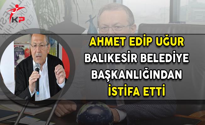 Ahmet Edip Uğur Balıkesir Büyükşehir Belediye Başkanlığı Görevinden İstifa Etti