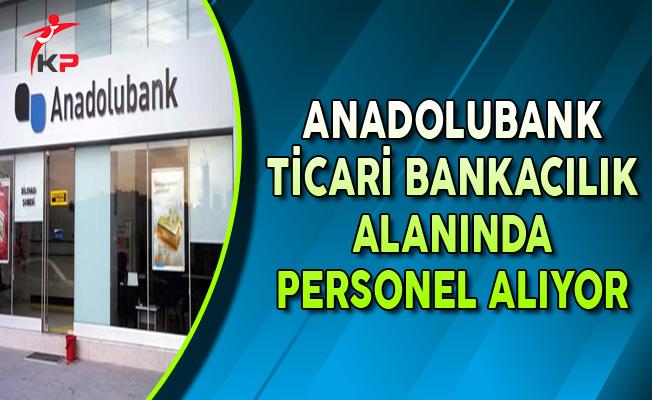 Anadolubank Ticari Bankacılık Alanında Personel Alımları Yapıyor