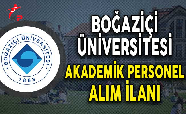 Boğaziçi Üniversitesi Akademik Personel Alımı Yapacağını Açıkladı!