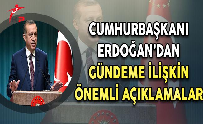 Cumhurbaşkanı Erdoğan'dan Gündeme İlişkin Önemli Açıklamlar