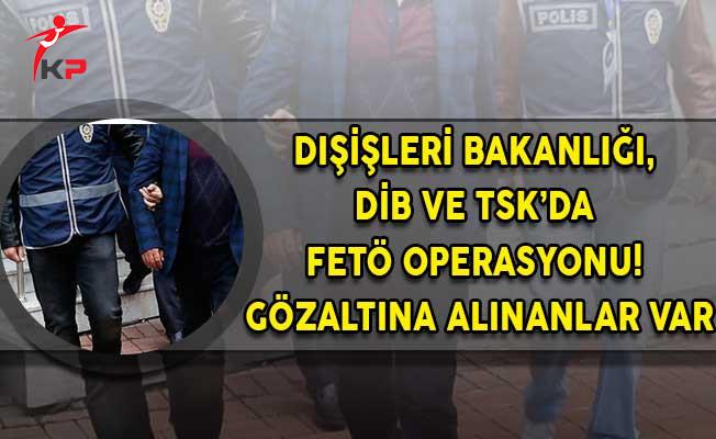 Dışişleri Bakanlığı, DİB ve TSK'da FETÖ Operasyonu! Gözaltına Alınanlar Var