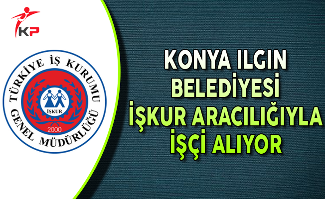 Konya Ilgın Belediyesi İşkur Aracılığıyla İşçi Alıyor