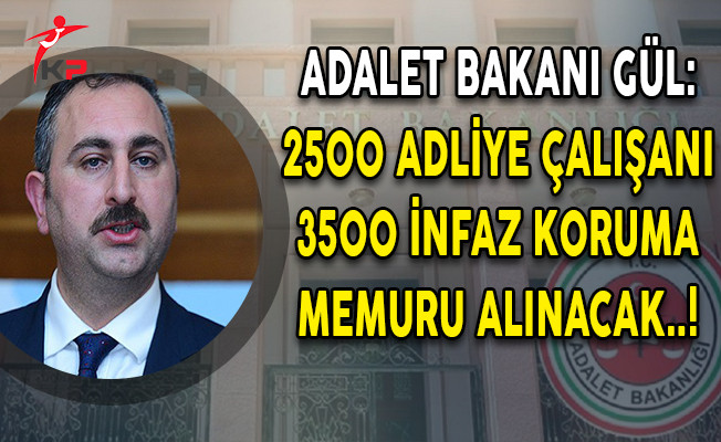 Adalet Bakanı Gül: 2500 Adliye Çalışanı ve 3500 İnfaz Koruma Personeli Alınacak!