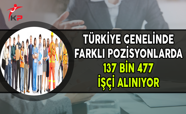 Türkiye Genelinde Farklı Pozisyonlarda 137 Bin 477 İşçi Alımı Yapılıyor