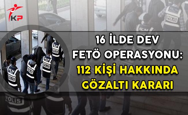 16 İlde Dev FETÖ Operasyonu,: 112 Gözaltı Kararı