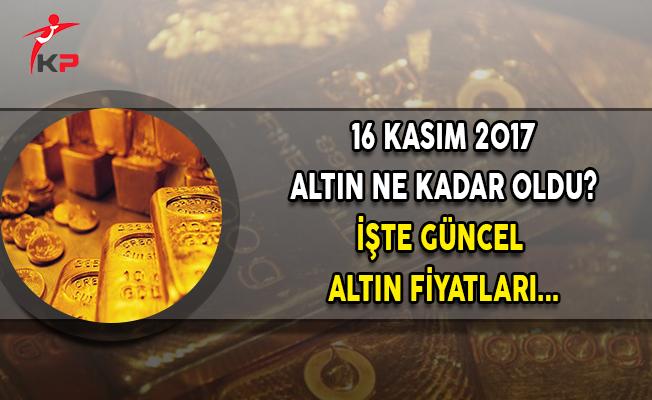 16 Kasım 2017 Altın Fiyatları Ne Kadar? İşte Güncel Altın Fiyatları...
