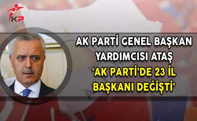 AK Parti Genel Başkan Yardımcısı Ataş: AK Parti'de 23 İl Başkanı Değişti!