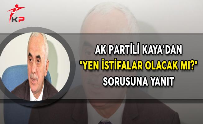 """AK Partili Kaya'dan """"Yen İstifalar Olacak Mı?"""" Sorusuna Yanıt"""