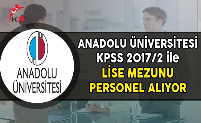 Anadolu Üniversitesi KPSS 2017/2 ile Lise Mezunu Personel Alıyor