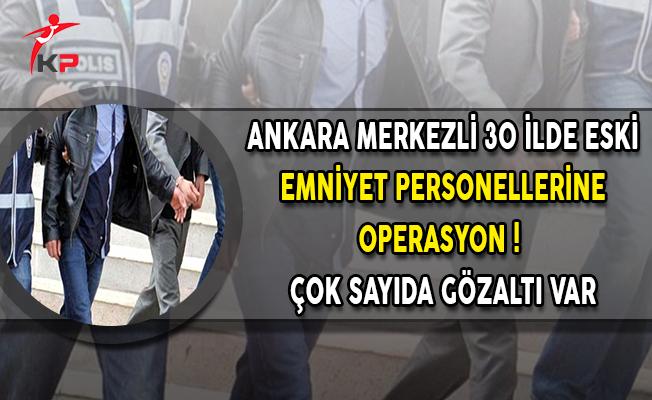 Ankara Merkezli 30 İlde Eski Emniyet Personellerine Operasyon ! Çok Sayıda Gözaltı Var