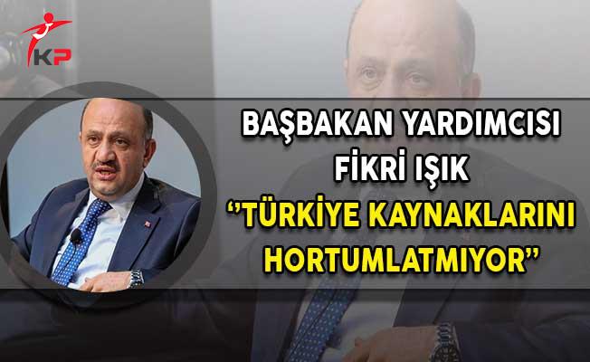 Başbakan Yardımcısı Işık: Türkiye Kaynaklarını Hortumlatmıyor!