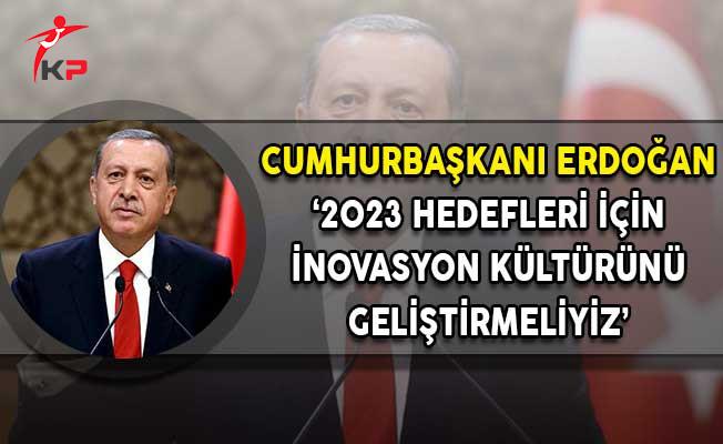 Cumhurbaşkanı Erdoğan: 2023 Hedeflerine Ulaşmak İçin İnovasyon Kültürünü Geliştirmeliyiz
