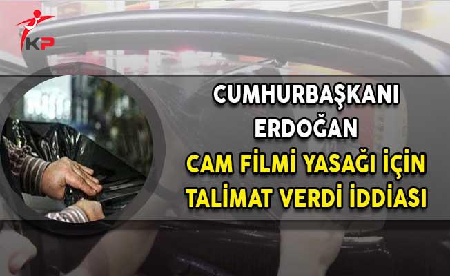 Cumhurbaşkanı Erdoğan'dan Cam Filmi Yasağına Yönelik Talimat Verdi İddiası