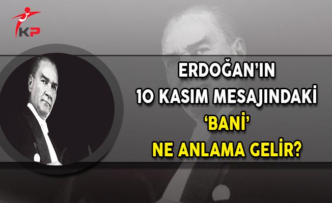 Cumhurbaşkanı Erdoğan'ın 10 Kasım Mesajındaki 'Bani' Ne Anlama Gelir?