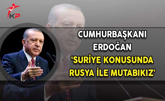 Cumhurbaşkanı Erdoğan: Suriye Konusunda Rusya İle Mutabıkız!