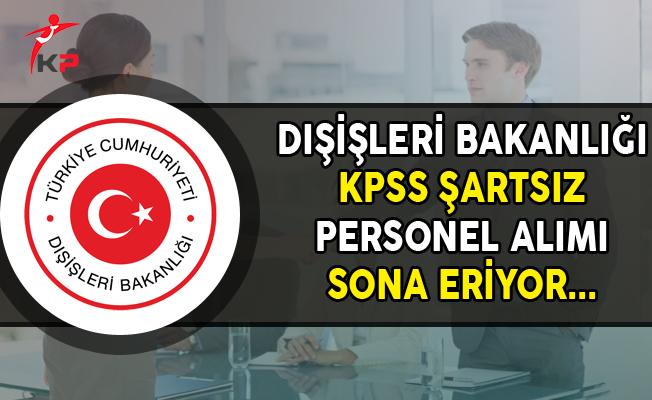 Dışişleri Bakanlığına KPSS Şartsız Personel Alımı Sona Eriyor