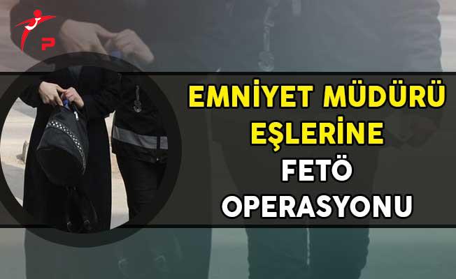 Emniyet Müdürü Eşlerine FETÖ Operasyonu! Gözaltına Alınanlar Var