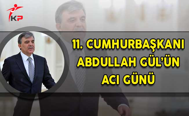 Eski Cumhurbaşkanı Abdullah Gül'ün Acı Günü!