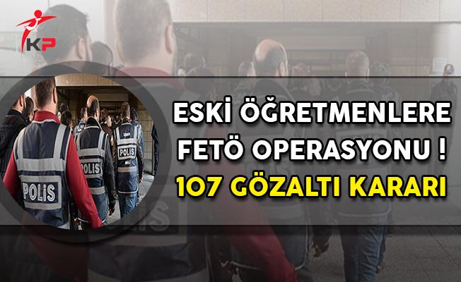 Eski Öğretmenlere FETÖ Operasyonu ! 107 Gözaltı Kararı