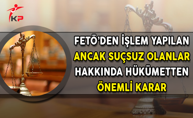 FETÖ'den İşlem Yapılan Ancak Suçsuz Olanlar Hakkında Hükümetten Önemli Karar
