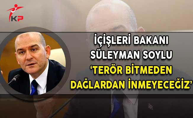 İçişleri Bakanı Soylu: Terör Bitmeden Dağlardan İnmeyeceğiz!