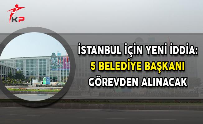İstanbul İçin Yeni İddia: 5 Belediye Başkanı Görevden Alınacak