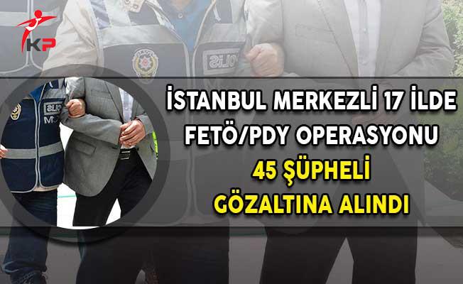 İstanbul Merkezli 17 İlde FETÖ Operasyonu! 45 Şüpheli Gözaltına Alındı