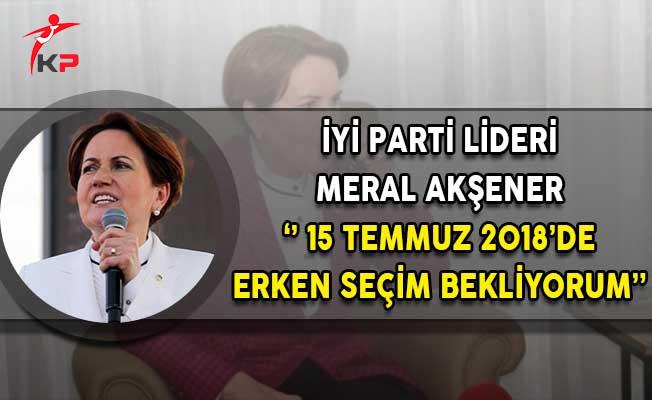 İyi Parti Lideri Meral Akşener: 15 Temmuz 2018'de Erken Seçim Bekliyorum!