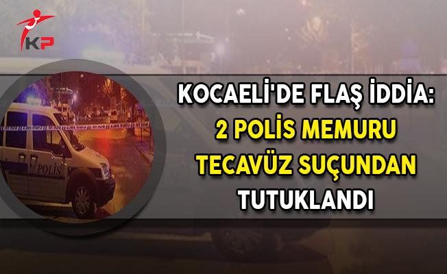 Kocaeli'de Flaş İddia: 2 Polis Memuru Tecavüz Suçundan Tutuklandı