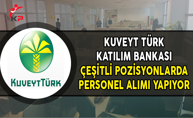 Kuveyt Türk Katılım Bankası Çeşitli Pozisyonlarda Personel Alıyor