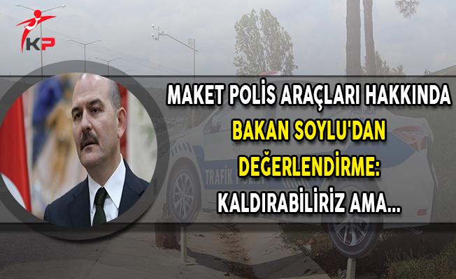 Maket Polis Araçları Hakkında Bakan Soylu'dan Değerlendirme: Kaldırabiliriz Ama...