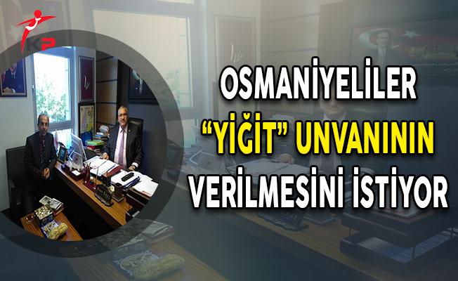 """Osmaniyeliler """"YİĞİT"""" Unvanının Verilmesini İstiyor"""