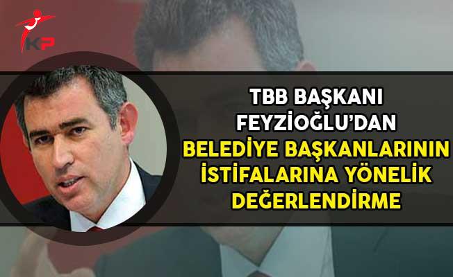 TBB Başkanı Feyzioğlu'ndan Belediye Başkanlarının İstifalarına Yönelik Değerlendirme