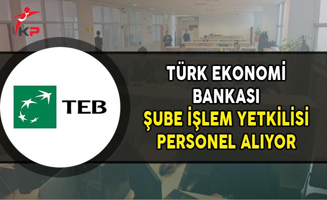 Türk Ekonomi Bankası (TEB) Şube İşlem Yetkilisi Alıyor
