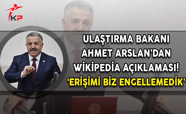 Ulaştırma Bakanı Ahmet Arslan'dan  Wikipedia Açıklaması! Erişimi Biz Engellemedik!