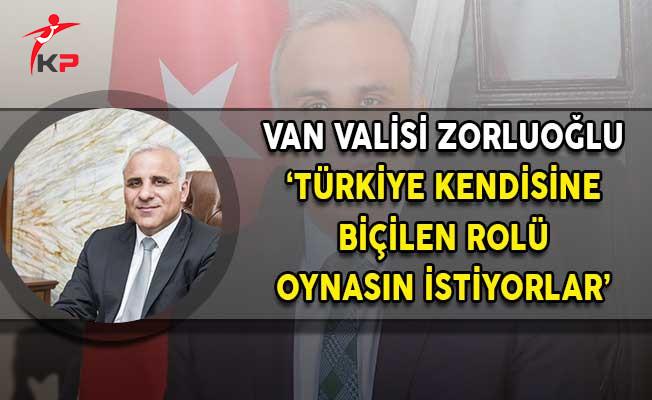 Van Valisi Zorluoğlu: Türkiye Kendisine Biçilen Rolü Oynasın İstiyorlar!