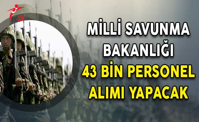 Milli Savunma Bakanlığına 43 Bin Personel Alınacak