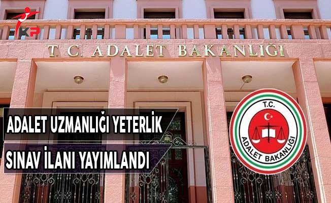Adalet Bakanlığı Adalet Uzmanlığı Yeterlik Sınav İlanı Yayımlandı