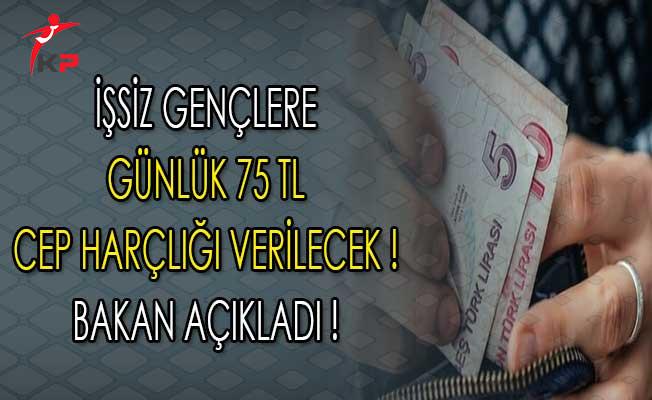 Çalışma Bakanı Sarıeroğlu Açıkladı ! İşsiz Gençlere Günlük 75 TL Cep Harçlığı Verilecek