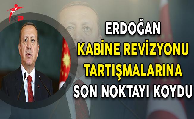 Cumhurbaşkanı Erdoğan Kabine Revizyonu Tartışmalarına Son Noktayı Koydu