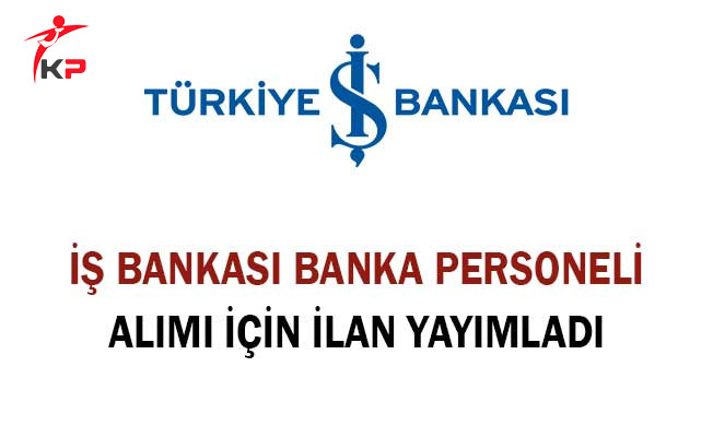 İş Bankası Banka Personeli Alımı İçin İlan Yayımladı