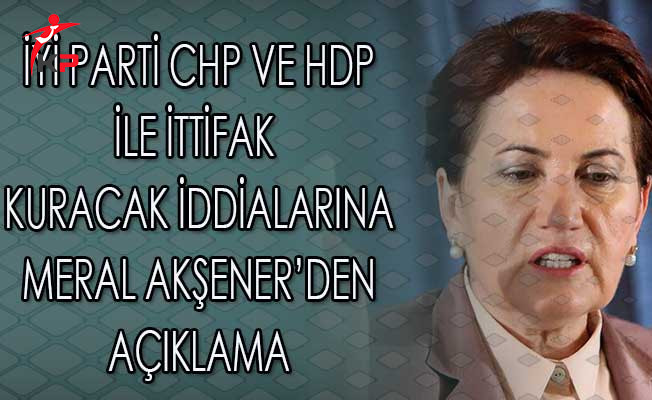 İyi Parti Lideri Meral Akşener'den CHP ve HDP İttifakına İlişkin Açıklama
