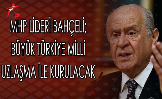 MHP Lideri Bahçeli: Büyük Türkiye Milli Uzlaşma İle Kurulacak