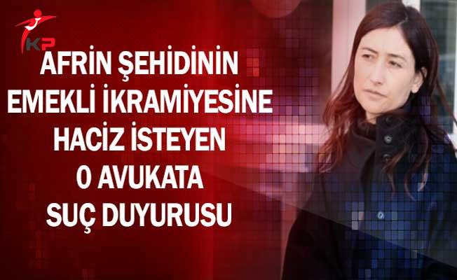 Afrin Şehidinin Emekli İkramiyesine Haciz İsteyen Avukata Suç Duyurusu